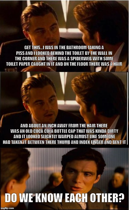 Do we know each other? | GET THIS...I WAS IN THE BATHROOM TAKING A PISS AND I LOOKED BEHIND THE TOILET BY THE WALL IN THE CORNER AND THERE WAS A SPIDERWEB WITH SOME  | image tagged in memes,inception,bathroom,spider,bottle cap,coca cola | made w/ Imgflip meme maker