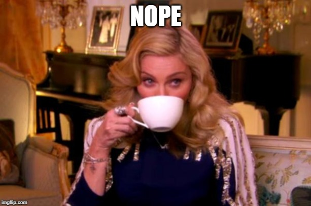 Madonna Drinks Tea | NOPE | image tagged in madonna drinks tea | made w/ Imgflip meme maker