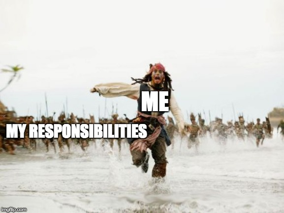 Jack Sparrow Being Chased | MY RESPONSIBILITIES ME | image tagged in memes,jack sparrow being chased | made w/ Imgflip meme maker