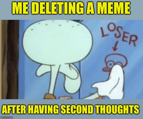 Sometimes the self conciousness just gets too much | Spongebob week April 29th to May 5th an EGOS production | | ME DELETING A MEME AFTER HAVING SECOND THOUGHTS | image tagged in spongebob week,egos,event,ridiculous,memes,deleted | made w/ Imgflip meme maker