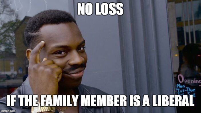 NO LOSS IF THE FAMILY MEMBER IS A LIBERAL | image tagged in memes,roll safe think about it | made w/ Imgflip meme maker