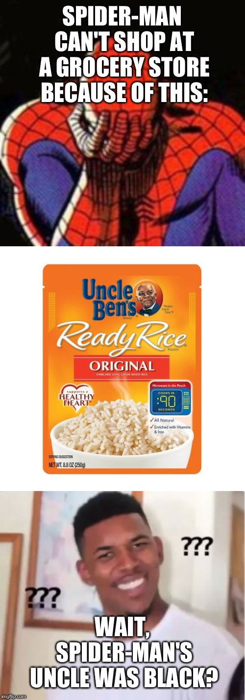 SPIDER-MAN CAN'T SHOP AT A GROCERY STORE BECAUSE OF THIS:; WAIT, SPIDER-MAN'S UNCLE WAS BLACK? | image tagged in memes,sad spiderman,nick young,uncle ben ready rice | made w/ Imgflip meme maker