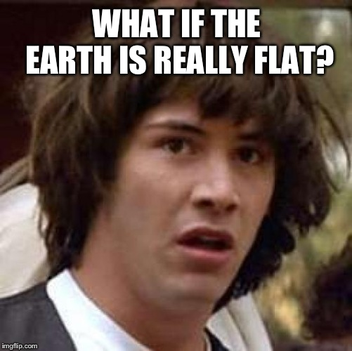 Conspiracy Keanu Meme | WHAT IF THE EARTH IS REALLY FLAT? | image tagged in memes,conspiracy keanu | made w/ Imgflip meme maker