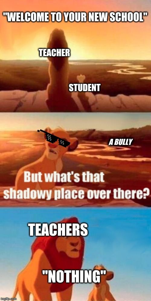 "Simba Shadowy Place Meme | ""WELCOME TO YOUR NEW SCHOOL"" TEACHER STUDENT A BULLY TEACHERS ""NOTHING"" 