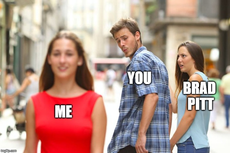 ME YOU BRAD PITT | image tagged in memes,distracted boyfriend | made w/ Imgflip meme maker