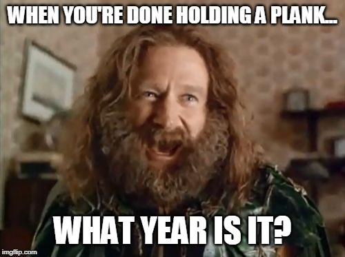 What Year Is It | WHEN YOU'RE DONE HOLDING A PLANK... WHAT YEAR IS IT? | image tagged in memes,what year is it | made w/ Imgflip meme maker
