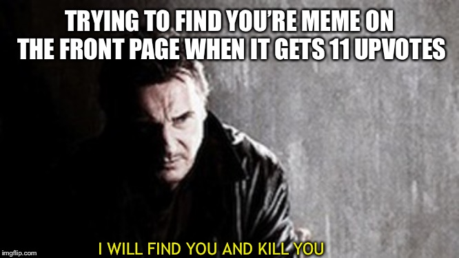 I Will Find You And Kill You |  TRYING TO FIND YOU'RE MEME ON THE FRONT PAGE WHEN IT GETS 11 UPVOTES; I WILL FIND YOU AND KILL YOU | image tagged in memes,i will find you and kill you | made w/ Imgflip meme maker