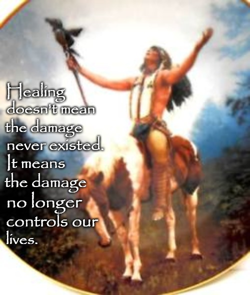 Native American Wisdom Healing |  Healing; doesn't mean; the damage; never existed. It means; the damage; no longer; controls our; lives. | image tagged in native american,native americans,american indian,tribe,indian chief,indian chiefs | made w/ Imgflip meme maker