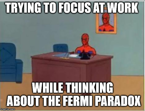 Deep thoughts at work. |  TRYING TO FOCUS AT WORK; WHILE THINKING ABOUT THE FERMI PARADOX | image tagged in memes,spiderman computer desk,fermi paradox,at work | made w/ Imgflip meme maker