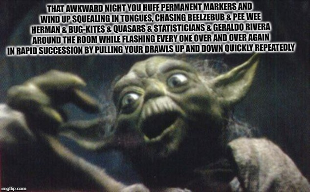 http://www.reocities.com/Area51/Meteor/9836/yoda/yodafunface2.jp | THAT AWKWARD NIGHT YOU HUFF PERMANENT MARKERS AND WIND UP SQUEALING IN TONGUES, CHASING BEELZEBUB & PEE WEE HERMAN & BUG-KITES & QUASARS & S | image tagged in http//wwwreocitiescom/area51/meteor/9836/yoda/yodafunface2jp | made w/ Imgflip meme maker