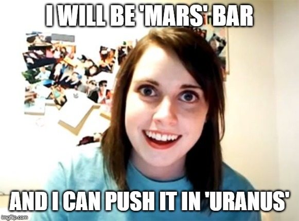 Overly Attached Girlfriend Meme | I WILL BE 'MARS' BAR AND I CAN PUSH IT IN 'URANUS' | image tagged in memes,overly attached girlfriend | made w/ Imgflip meme maker
