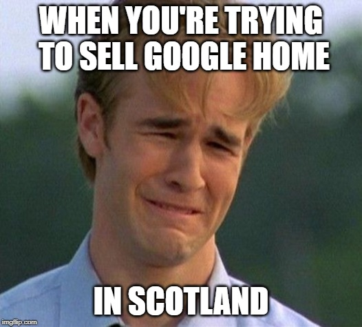1990s First World Problems | WHEN YOU'RE TRYING TO SELL GOOGLE HOME IN SCOTLAND | image tagged in memes,1990s first world problems | made w/ Imgflip meme maker