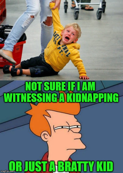 I always wonder |  NOT SURE IF I AM WITNESSING A KIDNAPPING; OR JUST A BRATTY KID | image tagged in memes,futurama fry,brat,kidnapping,funny meme | made w/ Imgflip meme maker