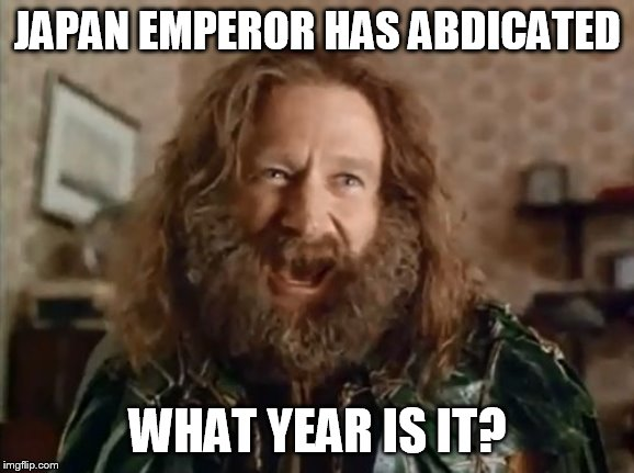 What Year Is It | JAPAN EMPEROR HAS ABDICATED WHAT YEAR IS IT? | image tagged in memes,what year is it,AdviceAnimals | made w/ Imgflip meme maker