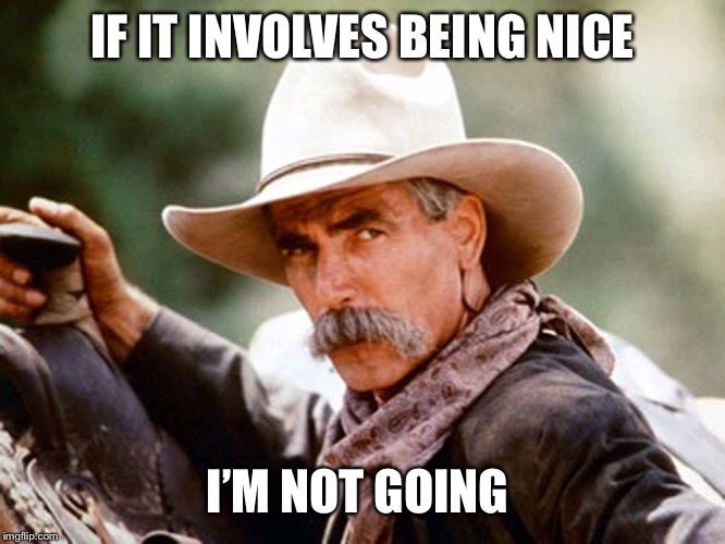 Sam Elliott Cowboy | IF IT INVOLVES BEING NICE I'M NOT GOING | image tagged in sam elliott cowboy | made w/ Imgflip meme maker