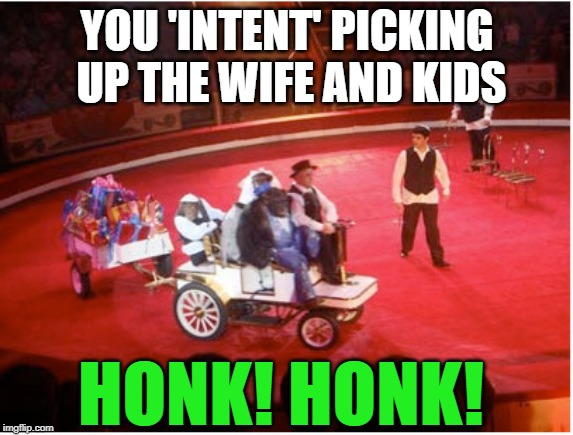 YOU 'INTENT' PICKING UP THE WIFE AND KIDS HONK! HONK! | made w/ Imgflip meme maker