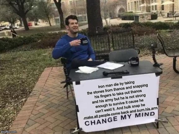 Change My Mind Meme | Iron man die by taking the stones from thanos and snapping his fingers to take out thanos and his army but he is not strong enough to surviv | image tagged in memes,change my mind | made w/ Imgflip meme maker