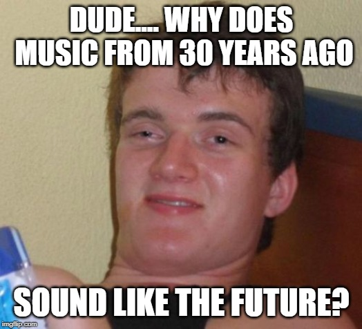 Dude.... | DUDE.... WHY DOES MUSIC FROM 30 YEARS AGO SOUND LIKE THE FUTURE? | image tagged in memes,10 guy,music,80s music | made w/ Imgflip meme maker