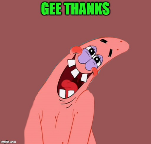 patrick | GEE THANKS | image tagged in patrick | made w/ Imgflip meme maker