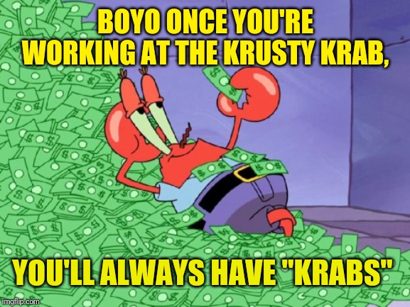 "mr krabs money | BOYO ONCE YOU'RE WORKING AT THE KRUSTY KRAB, YOU'LL ALWAYS HAVE ""KRABS"" 