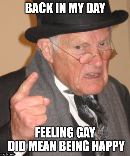 Back In My Day Meme | BACK IN MY DAY FEELING GAY DID MEAN BEING HAPPY | image tagged in memes,back in my day | made w/ Imgflip meme maker