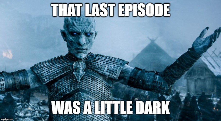 Even for the Night King...... | THAT LAST EPISODE WAS A LITTLE DARK | image tagged in game of thrones night king | made w/ Imgflip meme maker