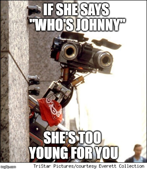"Johnny 5 Short Circuit |  IF SHE SAYS ""WHO'S JOHNNY""; SHE'S TOO YOUNG FOR YOU 