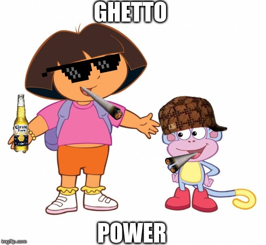Dora the Explorer  |  GHETTO; POWER | image tagged in dora the explorer | made w/ Imgflip meme maker