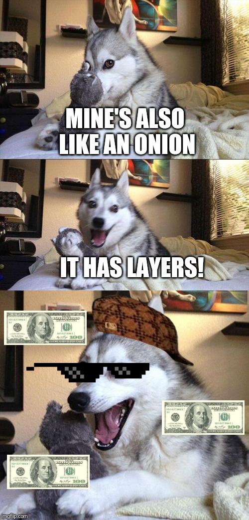 Bad Pun Dog Meme | MINE'S ALSO LIKE AN ONION IT HAS LAYERS! | image tagged in memes,bad pun dog | made w/ Imgflip meme maker