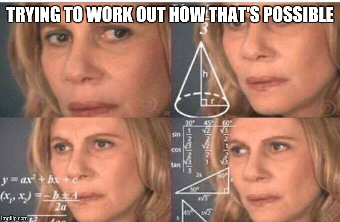 Math lady/Confused lady | TRYING TO WORK OUT HOW THAT'S POSSIBLE | image tagged in math lady/confused lady | made w/ Imgflip meme maker