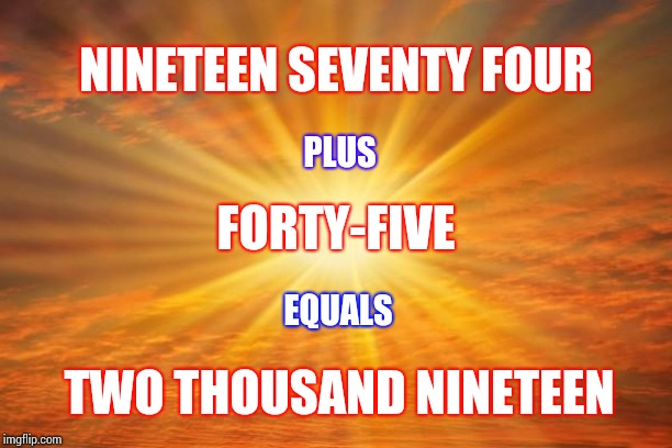 Coincidence | NINETEEN SEVENTY FOUR PLUS FORTY-FIVE EQUALS TWO THOUSAND NINETEEN | image tagged in sunshine,memes,coincidence,math,say what,cool story bro | made w/ Imgflip meme maker