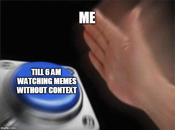 Blank Nut Button | ME TILL 6 AM WATCHING MEMES WITHOUT CONTEXT | image tagged in memes,blank nut button | made w/ Imgflip meme maker