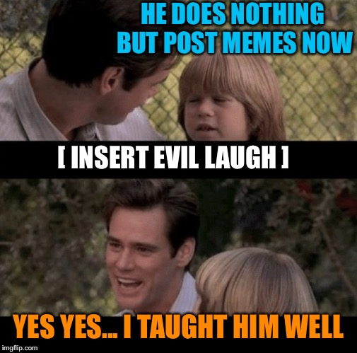 We need more teachers supporting the fine arts | HE DOES NOTHING BUT POST MEMES NOW YES YES... I TAUGHT HIM WELL [ INSERT EVIL LAUGH ] | image tagged in liar liar my teacher says,make memes,evil laugh,taught well,good student,learned well | made w/ Imgflip meme maker