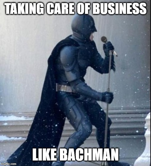 Singing Batman | TAKING CARE OF BUSINESS LIKE BACHMAN | image tagged in singing batman | made w/ Imgflip meme maker