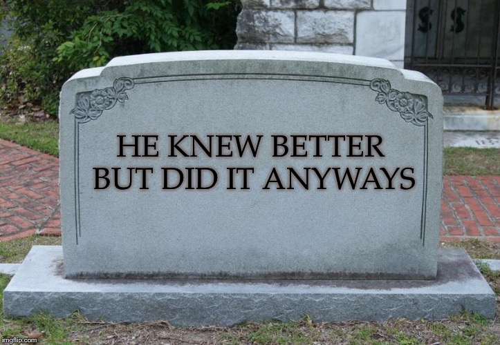 My tombstone | HE KNEW BETTER BUT DID IT ANYWAYS | image tagged in gravestone | made w/ Imgflip meme maker