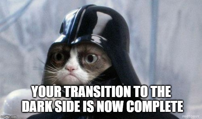 Grumpy Cat Star Wars Meme | YOUR TRANSITION TO THE DARK SIDE IS NOW COMPLETE | image tagged in memes,grumpy cat star wars,grumpy cat | made w/ Imgflip meme maker