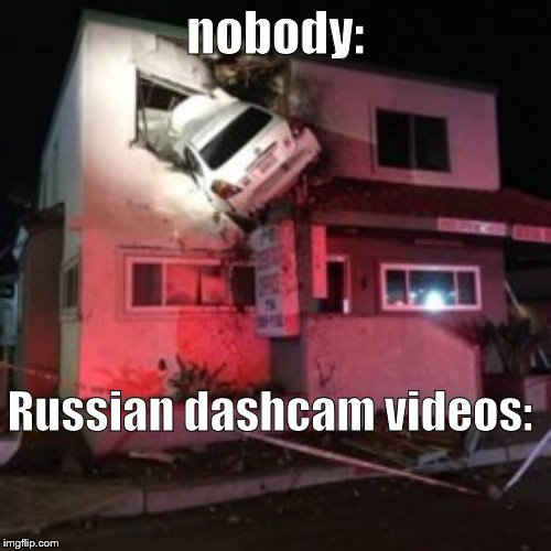 nobody: Russian dashcam videos: | image tagged in car crash upper floor | made w/ Imgflip meme maker