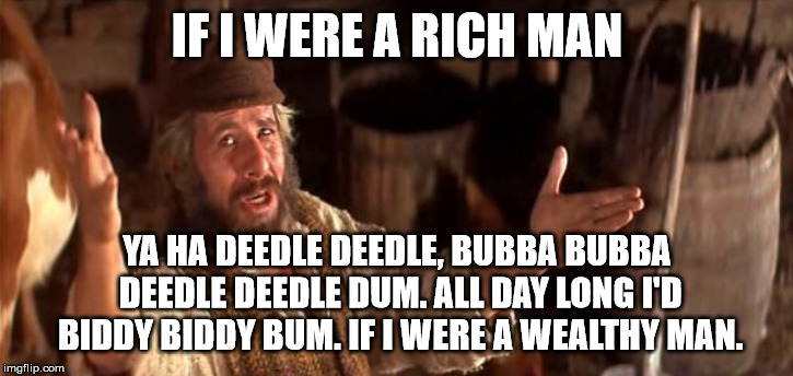 IF I WERE A RICH MAN YA HA DEEDLE DEEDLE, BUBBA BUBBA DEEDLE DEEDLE DUM. ALL DAY LONG I'D BIDDY BIDDY BUM. IF I WERE A WEALTHY MAN. | made w/ Imgflip meme maker