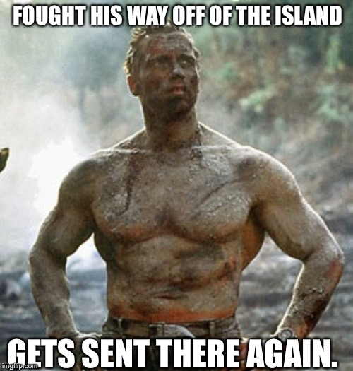 Predator |  FOUGHT HIS WAY OFF OF THE ISLAND; GETS SENT THERE AGAIN. | image tagged in memes,predator | made w/ Imgflip meme maker
