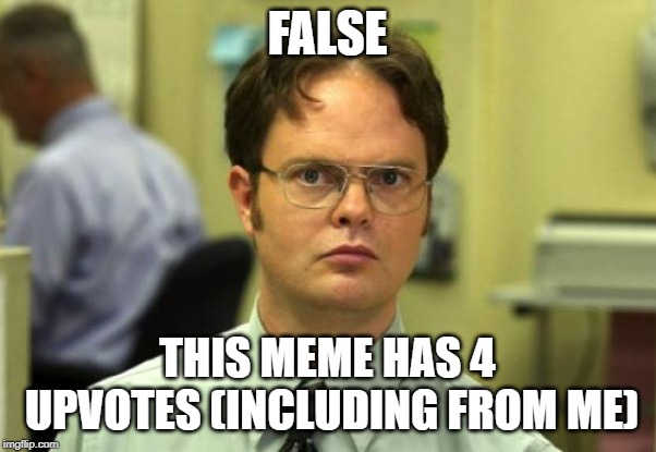 FALSE THIS MEME HAS 4 UPVOTES (INCLUDING FROM ME) | image tagged in memes,dwight schrute | made w/ Imgflip meme maker
