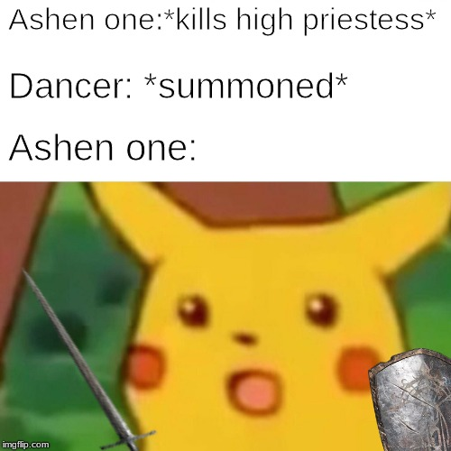 Low levels be like... | Ashen one:*kills high priestess* Dancer: *summoned* Ashen one: | image tagged in memes,surprised pikachu,dark souls,funny,dark souls 3 | made w/ Imgflip meme maker