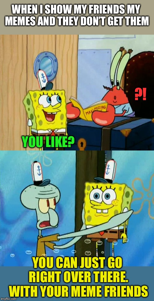 They've always sponged off of me anyway.  Spongebob Week April 29th to May 5th an EGOS production | ?! YOU LIKE? YOU CAN JUST GO RIGHT OVER THERE. WITH YOUR MEME FRIENDS WHEN I SHOW MY FRIENDS MY MEMES AND THEY DON'T GET THEM | image tagged in spongebob week,egos,timiddeer,triumph_9,blaze the blaziken,ricardo_klement | made w/ Imgflip meme maker