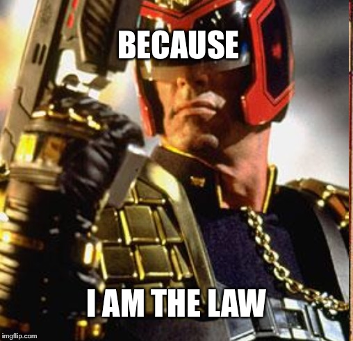 BECAUSE I AM THE LAW | made w/ Imgflip meme maker