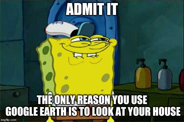 It's time to face the facts |  ADMIT IT; THE ONLY REASON YOU USE GOOGLE EARTH IS TO LOOK AT YOUR HOUSE | image tagged in memes,dont you squidward,funny,google,earth,house | made w/ Imgflip meme maker