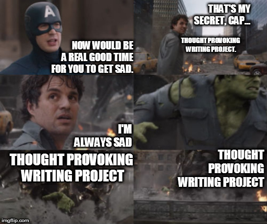 Adventures of the Incredible Sad Boi Writer | NOW WOULD BE A REAL GOOD TIME FOR YOU TO GET SAD. THOUGHT PROVOKING WRITING PROJECT THAT'S MY SECRET, CAP... THOUGHT PROVOKING WRITING PROJE | image tagged in avengers,superheroes,the hulk,that's my secret cap,sad,writing | made w/ Imgflip meme maker