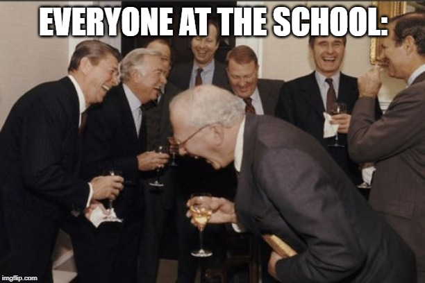 EVERYONE AT THE SCHOOL: | image tagged in memes,laughing men in suits | made w/ Imgflip meme maker
