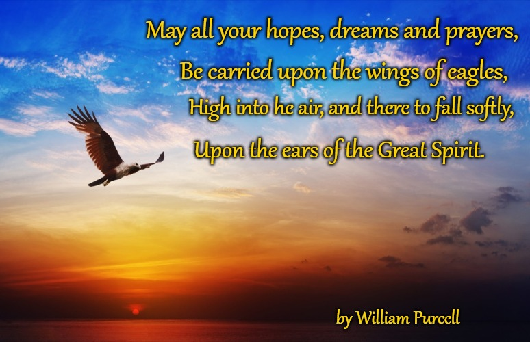 Native American Wisdom |  May all your hopes, dreams and prayers, Be carried upon the wings of eagles, High into he air, and there to fall softly, Upon the ears of the Great Spirit. by William Purcell | image tagged in native american,native americans,american indians,tribe,indian chief,indian chiefs | made w/ Imgflip meme maker