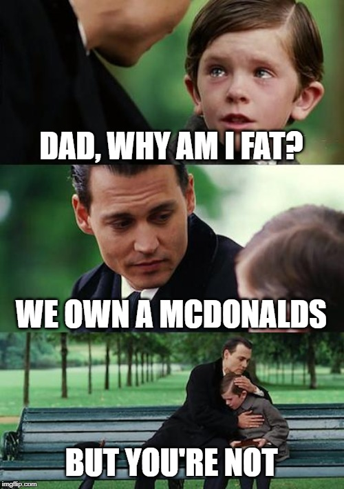 Finding Neverland Meme | DAD, WHY AM I FAT? WE OWN A MCDONALDS BUT YOU'RE NOT | image tagged in memes,finding neverland | made w/ Imgflip meme maker
