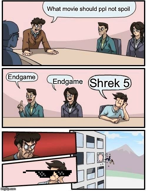 Boardroom Meeting Suggestion | What movie should ppl not spoil Endgame Endgame Shrek 5 | image tagged in memes,boardroom meeting suggestion,shrek,mlg,deal with it,no spoilers | made w/ Imgflip meme maker