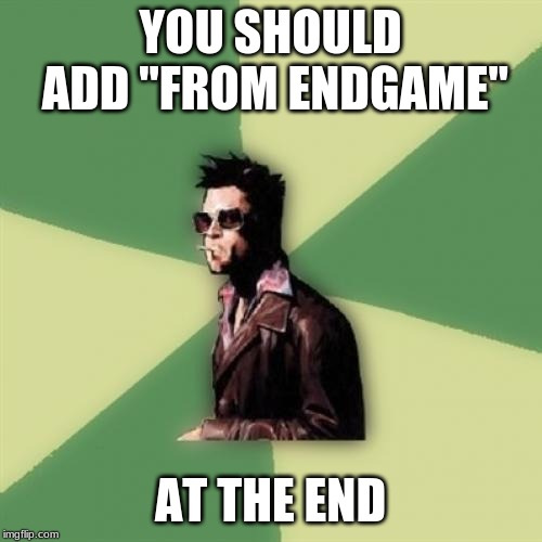 "Helpful Tyler Durden Meme | YOU SHOULD ADD ""FROM ENDGAME"" AT THE END 